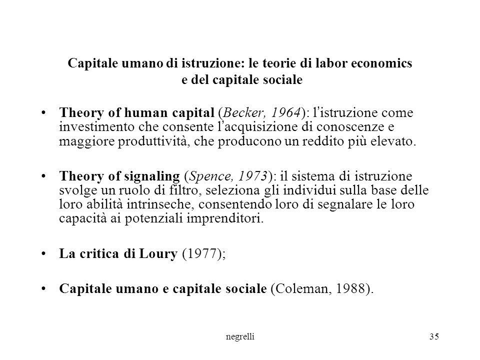 negrelli35 Capitale umano di istruzione: le teorie di labor economics e del capitale sociale Theory of human capital (Becker, 1964): l ' istruzione come investimento che consente l ' acquisizione di conoscenze e maggiore produttività, che producono un reddito più elevato.