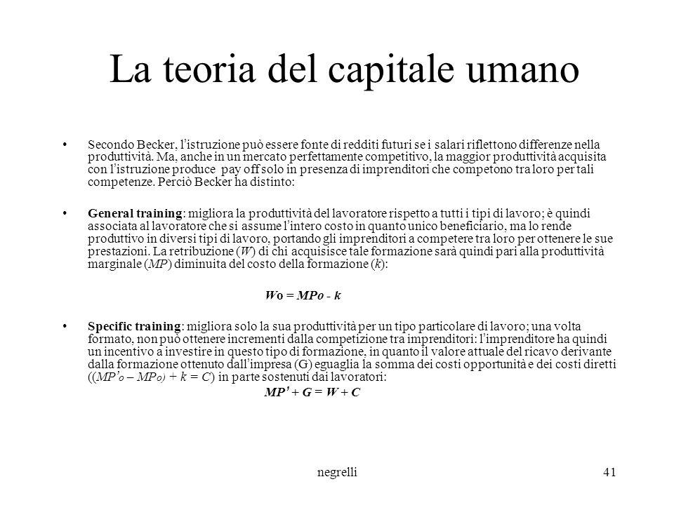 negrelli41 La teoria del capitale umano Secondo Becker, l ' istruzione può essere fonte di redditi futuri se i salari riflettono differenze nella produttività.