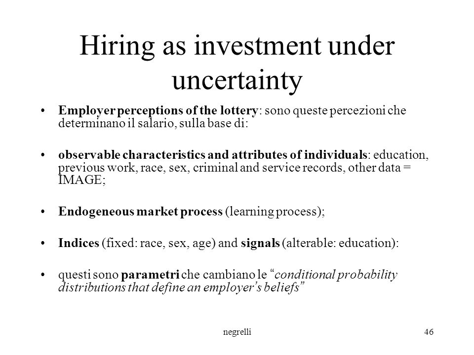 negrelli46 Hiring as investment under uncertainty Employer perceptions of the lottery: sono queste percezioni che determinano il salario, sulla base di: observable characteristics and attributes of individuals: education, previous work, race, sex, criminal and service records, other data = IMAGE; Endogeneous market process (learning process); Indices (fixed: race, sex, age) and signals (alterable: education): questi sono parametri che cambiano le conditional probability distributions that define an employer ' s beliefs