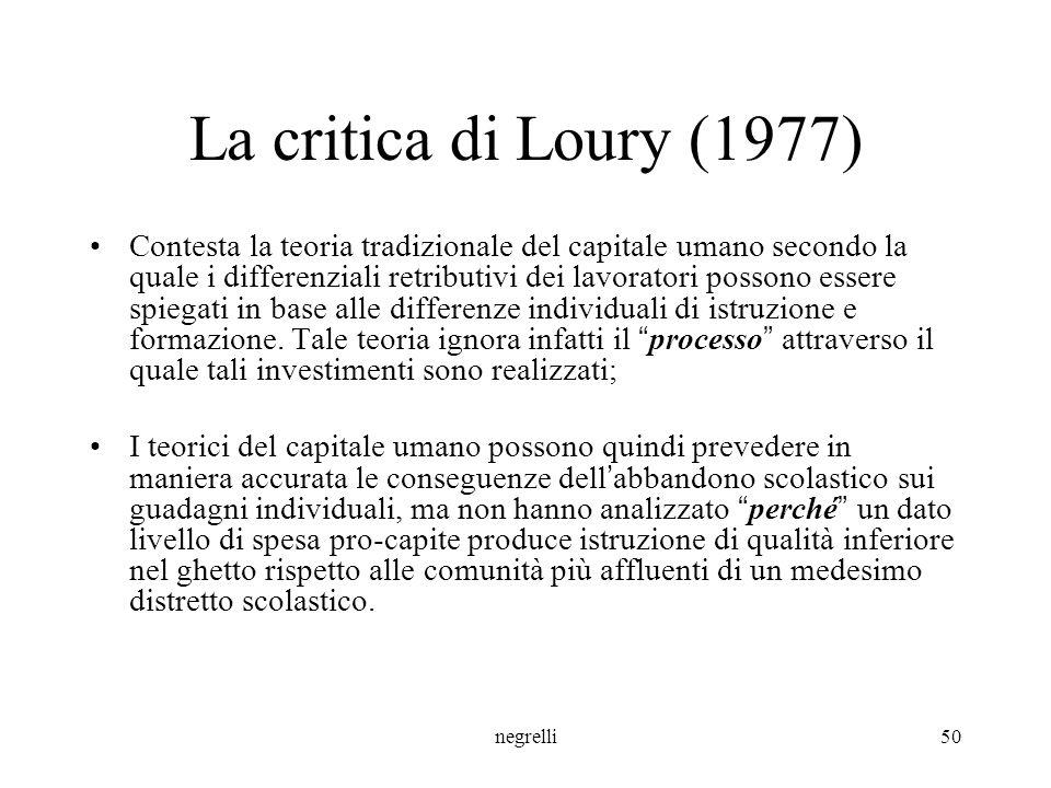 negrelli50 La critica di Loury (1977) Contesta la teoria tradizionale del capitale umano secondo la quale i differenziali retributivi dei lavoratori possono essere spiegati in base alle differenze individuali di istruzione e formazione.