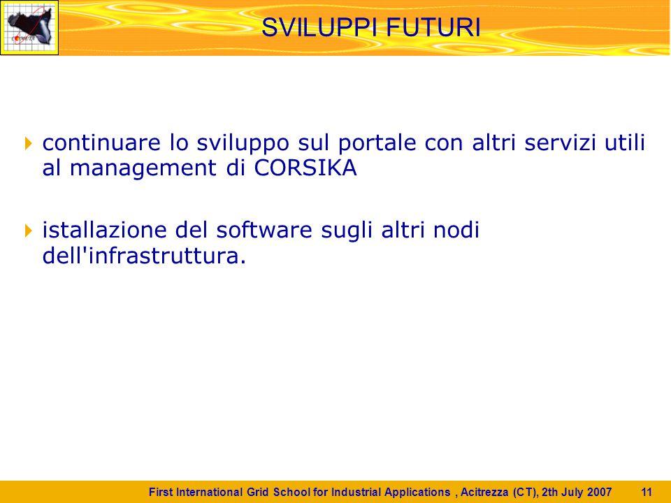 First International Grid School for Industrial Applications, Acitrezza (CT), 2th July 2007 11 SVILUPPI FUTURI  continuare lo sviluppo sul portale con