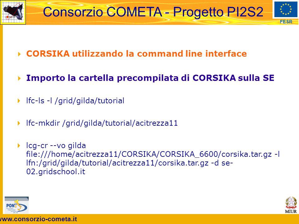www.consorzio-cometa.it FESR Consorzio COMETA - Progetto PI2S2  CORSIKA utilizzando la command line interface  Importo la cartella precompilata di CORSIKA sulla SE  lfc-ls -l /grid/gilda/tutorial  lfc-mkdir /grid/gilda/tutorial/acitrezza11  lcg-cr --vo gilda file:///home/acitrezza11/CORSIKA/CORSIKA_6600/corsika.tar.gz -l lfn:/grid/gilda/tutorial/acitrezza11/corsika.tar.gz -d se- 02.gridschool.it