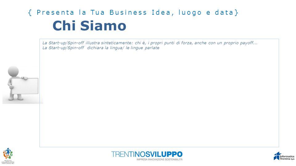 Chi Siamo { Presenta la Tua Business Idea, luogo e data} La Start-up/Spin-off illustra sinteticamente: chi è, i propri punti di forza, anche con un pr