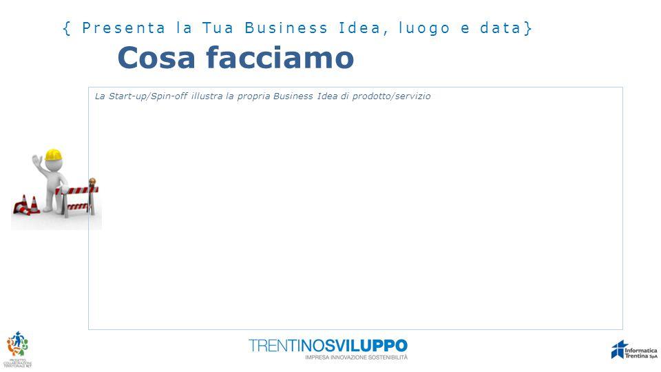 Cosa facciamo { Presenta la Tua Business Idea, luogo e data} La Start-up/Spin-off illustra la propria Business Idea di prodotto/servizio