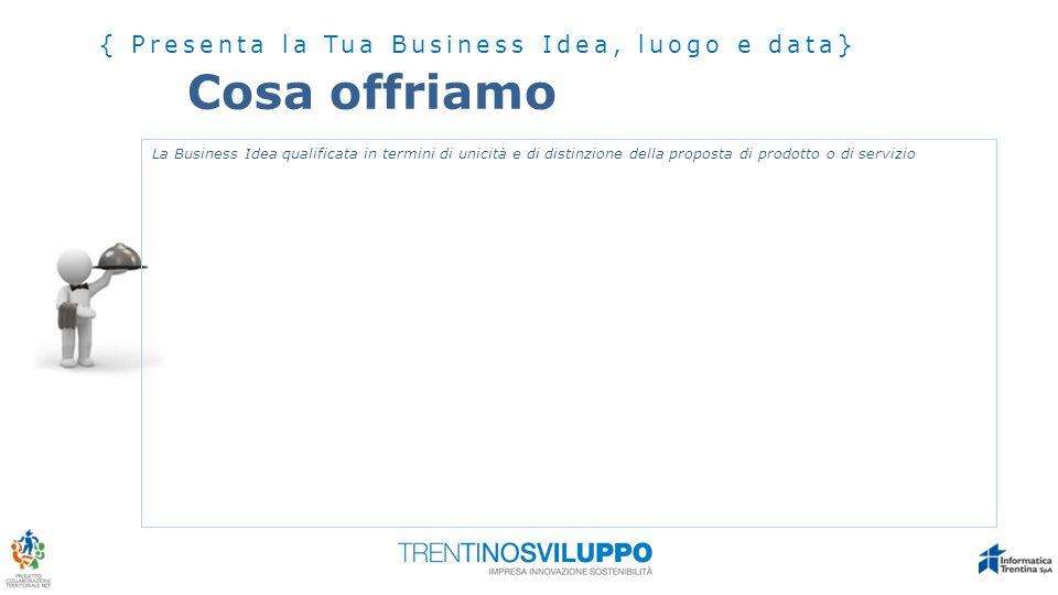 Cosa offriamo { Presenta la Tua Business Idea, luogo e data} La Business Idea qualificata in termini di unicità e di distinzione della proposta di pro