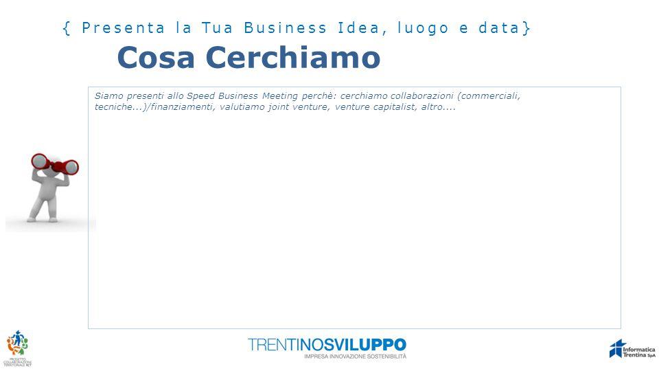 Cosa Cerchiamo { Presenta la Tua Business Idea, luogo e data} Siamo presenti allo Speed Business Meeting perchè: cerchiamo collaborazioni (commerciali