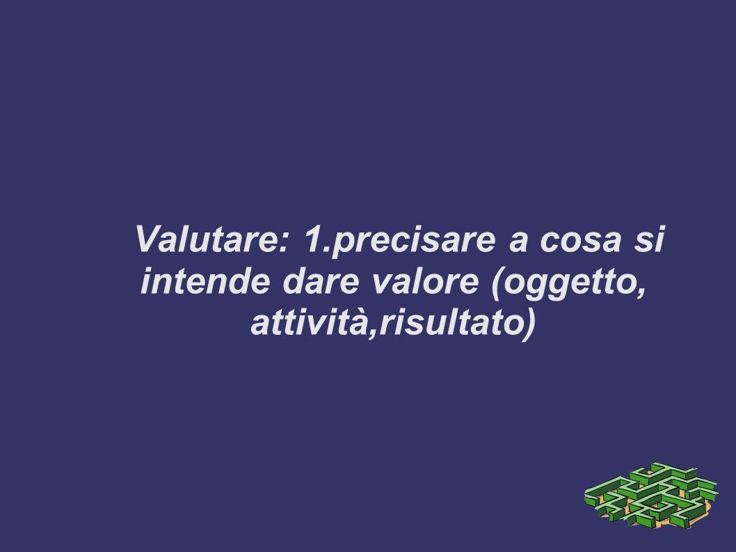 Valutare: 1.precisare a cosa si intende dare valore (oggetto, attività,risultato)