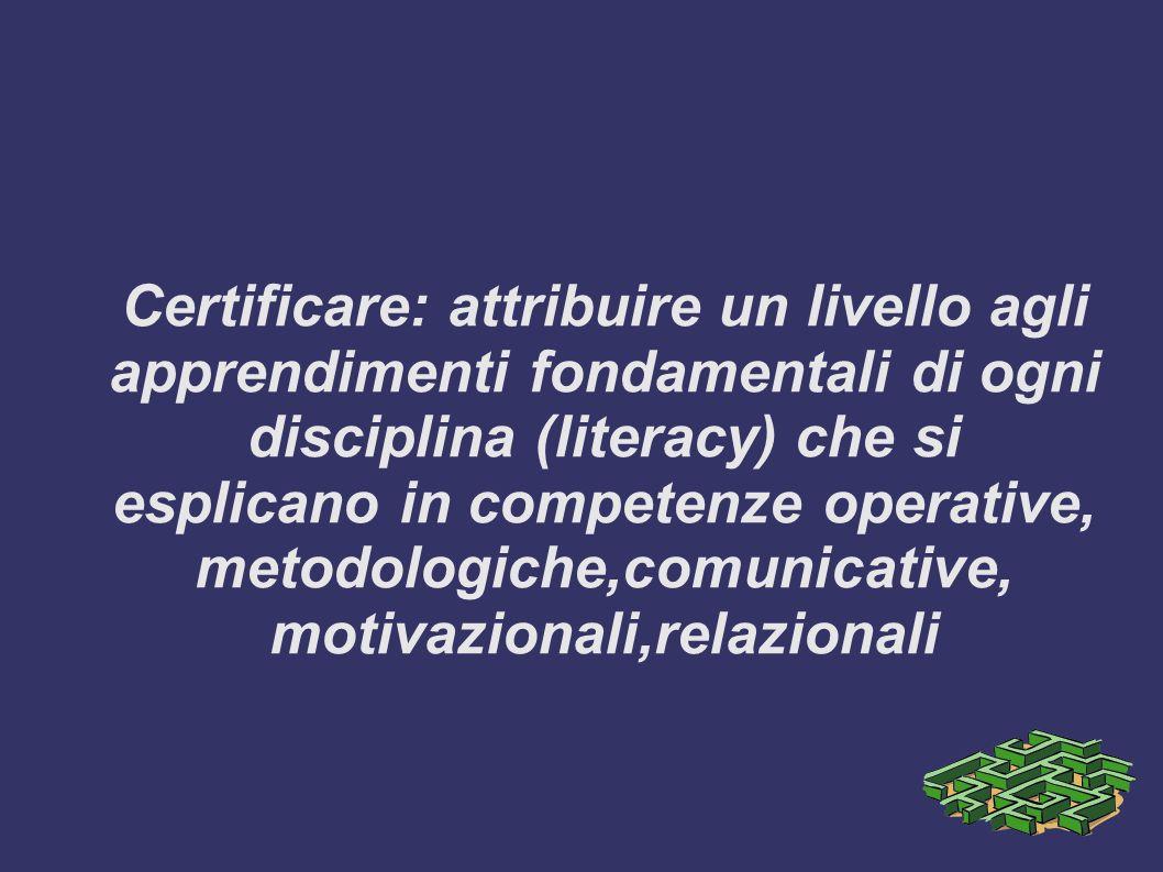 Certificare: attribuire un livello agli apprendimenti fondamentali di ogni disciplina (literacy) che si esplicano in competenze operative, metodologiche,comunicative, motivazionali,relazionali