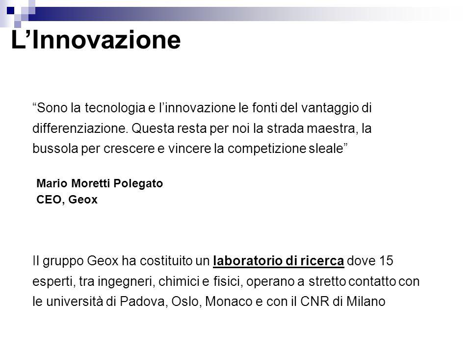 L'Innovazione Il gruppo Geox ha costituito un laboratorio di ricerca dove 15 esperti, tra ingegneri, chimici e fisici, operano a stretto contatto con le università di Padova, Oslo, Monaco e con il CNR di Milano Sono la tecnologia e l'innovazione le fonti del vantaggio di differenziazione.