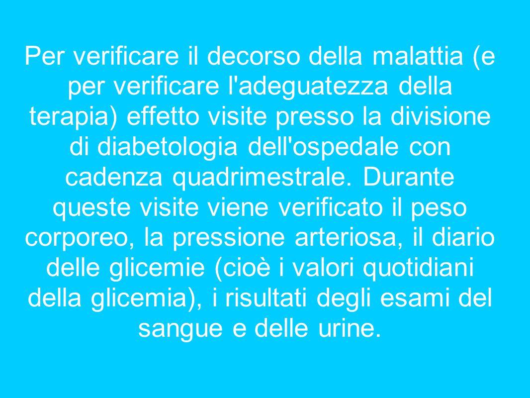 Per verificare il decorso della malattia (e per verificare l'adeguatezza della terapia) effetto visite presso la divisione di diabetologia dell'ospeda