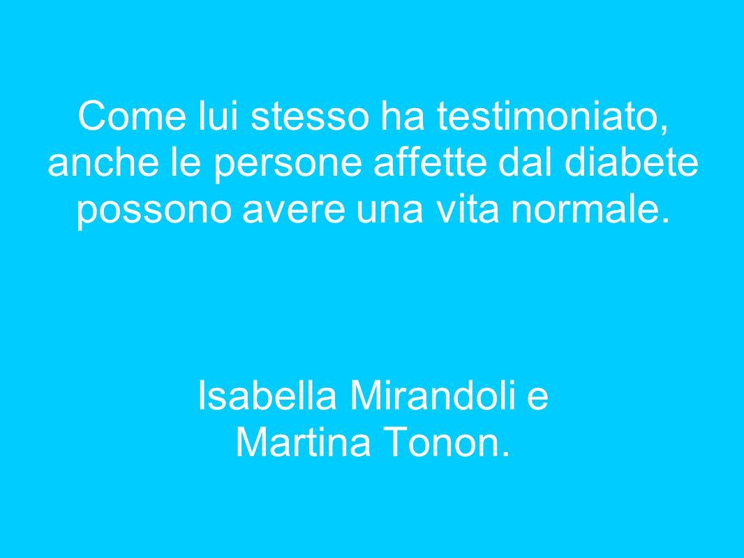 Come lui stesso ha testimoniato, anche le persone affette dal diabete possono avere una vita normale. Isabella Mirandoli e Martina Tonon.