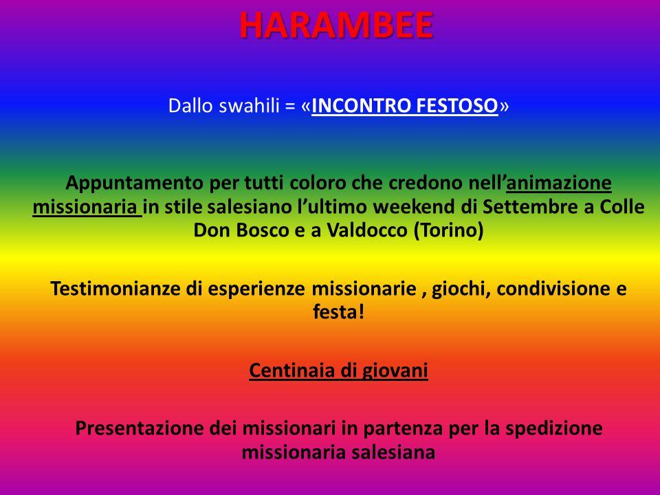 HARAMBEE Dallo swahili = «INCONTRO FESTOSO» Appuntamento per tutti coloro che credono nell'animazione missionaria in stile salesiano l'ultimo weekend di Settembre a Colle Don Bosco e a Valdocco (Torino) Testimonianze di esperienze missionarie, giochi, condivisione e festa.