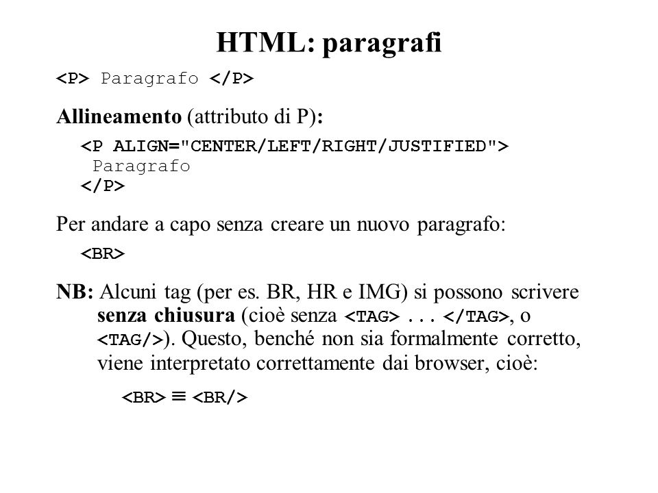 HTML: paragrafi Paragrafo Allineamento (attributo di P): Paragrafo Per andare a capo senza creare un nuovo paragrafo: NB: Alcuni tag (per es.