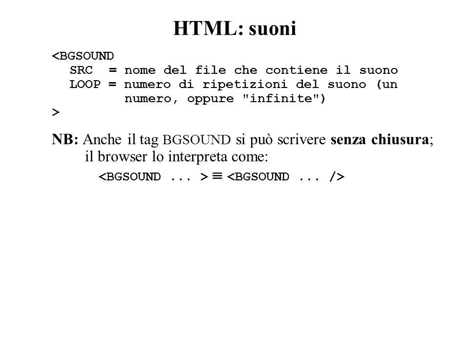 HTML: suoni <BGSOUND SRC = nome del file che contiene il suono LOOP = numero di ripetizioni del suono (un numero, oppure infinite ) > NB: Anche il tag BGSOUND si può scrivere senza chiusura; il browser lo interpreta come: 