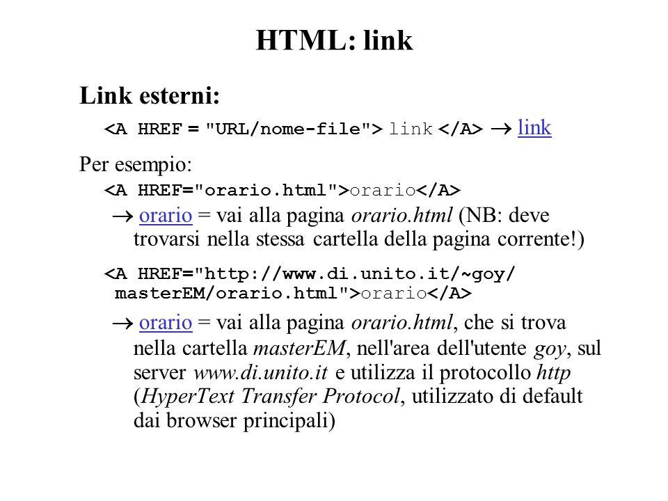 HTML: link Link esterni: link  link Per esempio: orario  orario = vai alla pagina orario.html (NB: deve trovarsi nella stessa cartella della pagina corrente!) <A HREF= http://www.di.unito.it/~goy/ masterEM/orario.html >orario  orario = vai alla pagina orario.html, che si trova nella cartella masterEM, nell area dell utente goy, sul server www.di.unito.it e utilizza il protocollo http (HyperText Transfer Protocol, utilizzato di default dai browser principali)