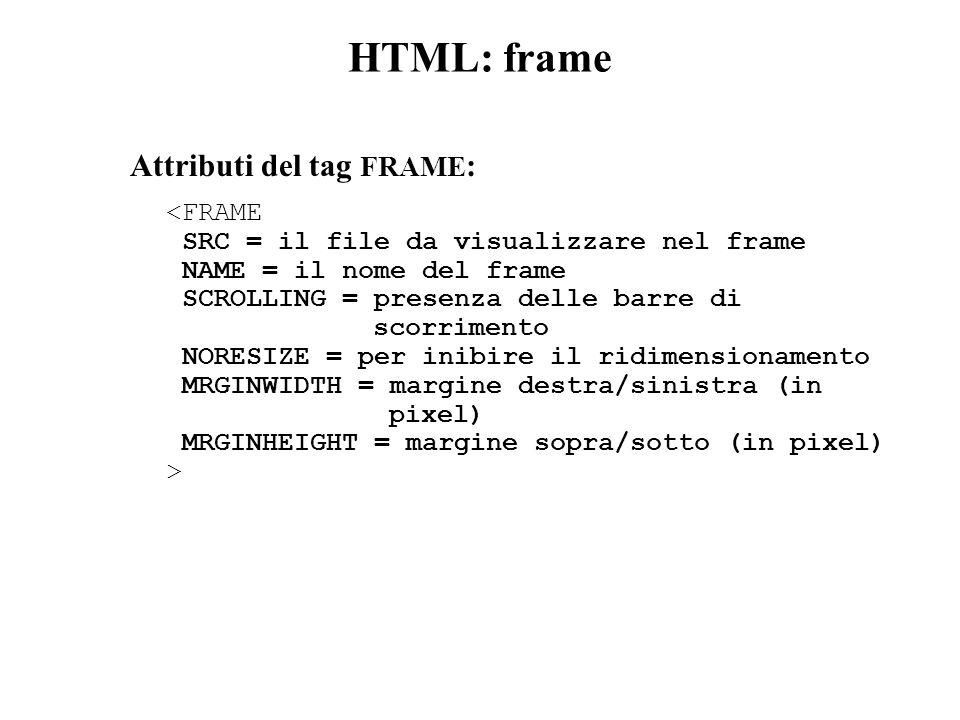 HTML: frame Attributi del tag FRAME : <FRAME SRC = il file da visualizzare nel frame NAME = il nome del frame SCROLLING = presenza delle barre di scorrimento NORESIZE = per inibire il ridimensionamento MRGINWIDTH = margine destra/sinistra (in pixel) MRGINHEIGHT = margine sopra/sotto (in pixel) >