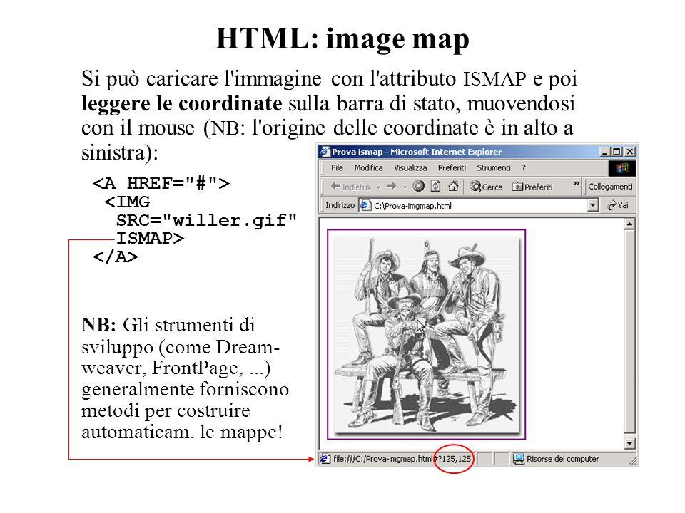 HTML: image map Si può caricare l immagine con l attributo ISMAP e poi leggere le coordinate sulla barra di stato, muovendosi con il mouse ( NB : l origine delle coordinate è in alto a sinistra): <IMG SRC= willer.gif ISMAP> NB: Gli strumenti di sviluppo (come Dream- weaver, FrontPage,...) generalmente forniscono metodi per costruire automaticam.