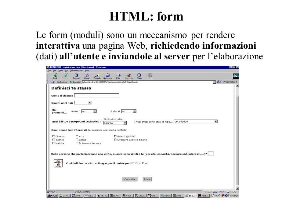 HTML: form Le form (moduli) sono un meccanismo per rendere interattiva una pagina Web, richiedendo informazioni (dati) all'utente e inviandole al server per l'elaborazione