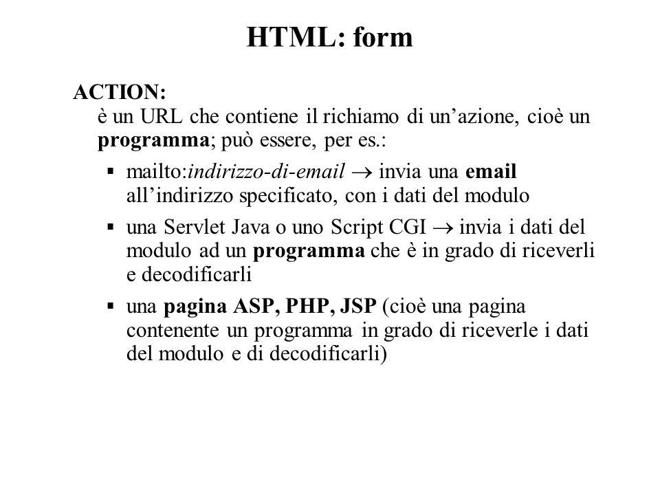 HTML: form ACTION: è un URL che contiene il richiamo di un'azione, cioè un programma; può essere, per es.:  mailto:indirizzo-di-email  invia una email all'indirizzo specificato, con i dati del modulo  una Servlet Java o uno Script CGI  invia i dati del modulo ad un programma che è in grado di riceverli e decodificarli  una pagina ASP, PHP, JSP (cioè una pagina contenente un programma in grado di riceverle i dati del modulo e di decodificarli)