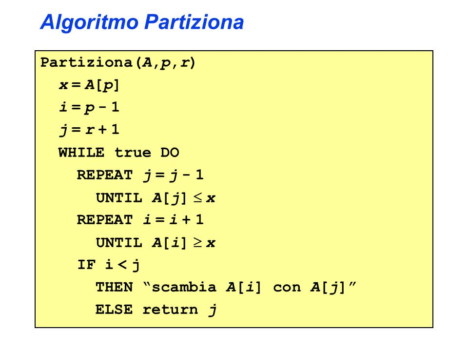 Algoritmo Partiziona Partiziona(A,p,r) x = A[p] i = p - 1 j = r + 1 WHILE true DO REPEAT j = j - 1 UNTIL A[j]  x REPEAT i = i + 1 UNTIL A[i]  x IF i < j THEN scambia A[i] con A[j] ELSE return j