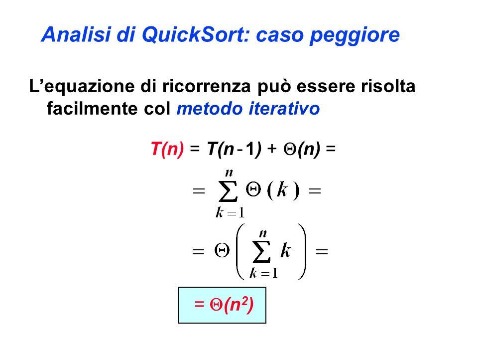 Analisi di QuickSort: caso peggiore L'equazione di ricorrenza può essere risolta facilmente col metodo iterativo T(n) = T(n - 1) +  (n) = =  (n 2 )