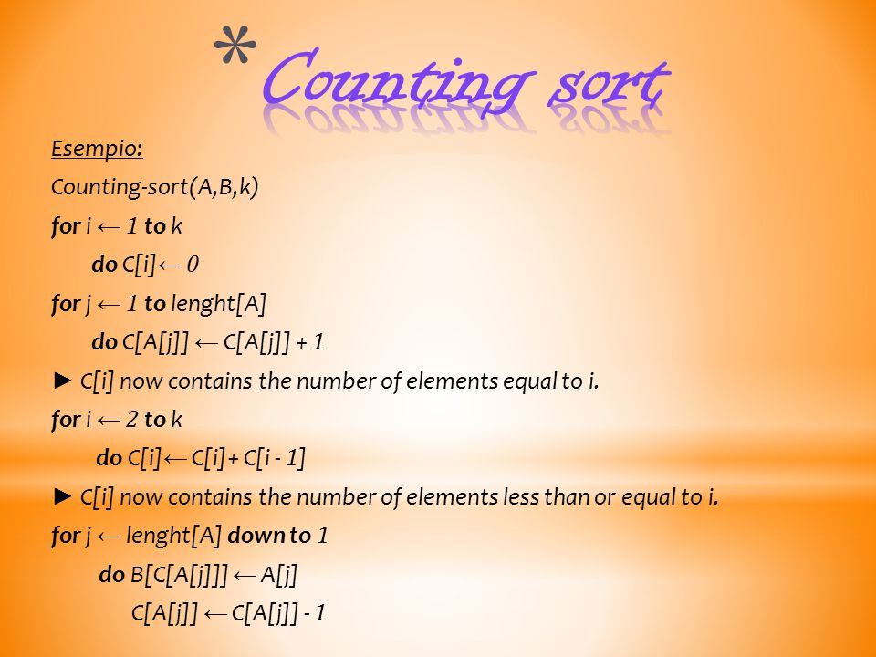 Esempio: Counting-sort(A,B,k) for i ← 1 to k do C[i] ← 0 for j ← 1 to lenght[A] do C[A[j]] ← C[A[j]] + 1 ► C[i] now contains the number of elements equal to i.