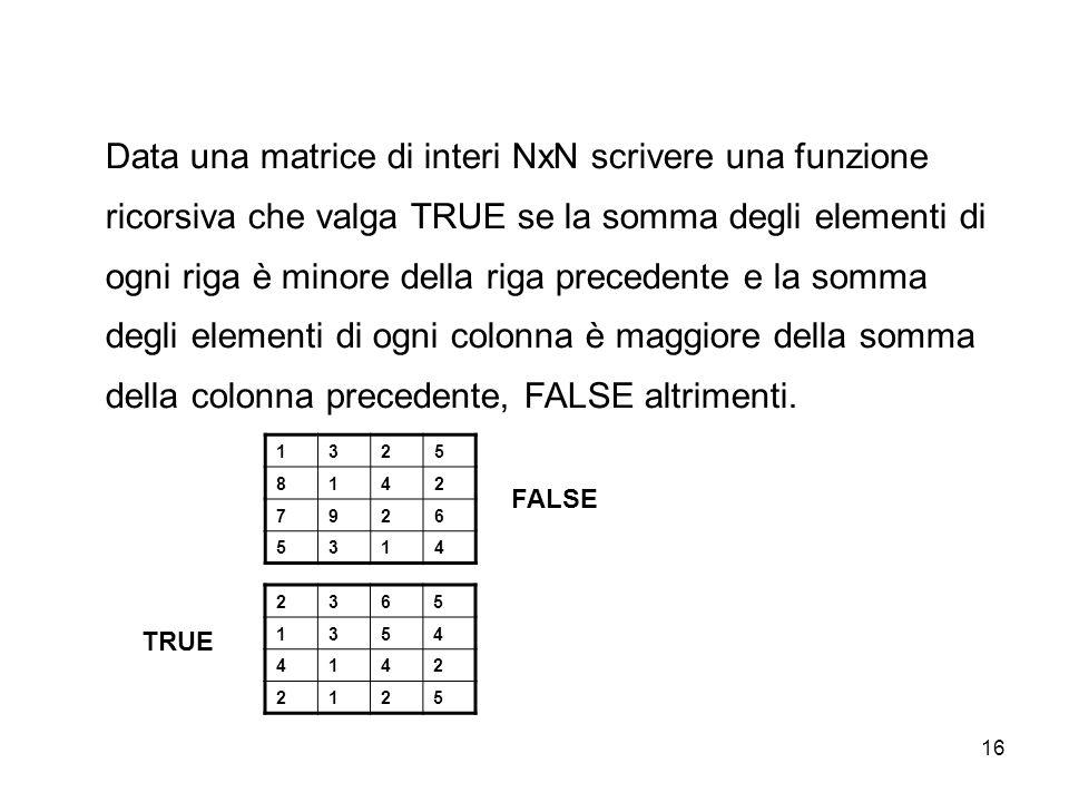 16 Data una matrice di interi NxN scrivere una funzione ricorsiva che valga TRUE se la somma degli elementi di ogni riga è minore della riga precedente e la somma degli elementi di ogni colonna è maggiore della somma della colonna precedente, FALSE altrimenti.