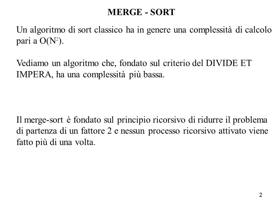 2 MERGE - SORT Un algoritmo di sort classico ha in genere una complessità di calcolo pari a O(N 2 ).