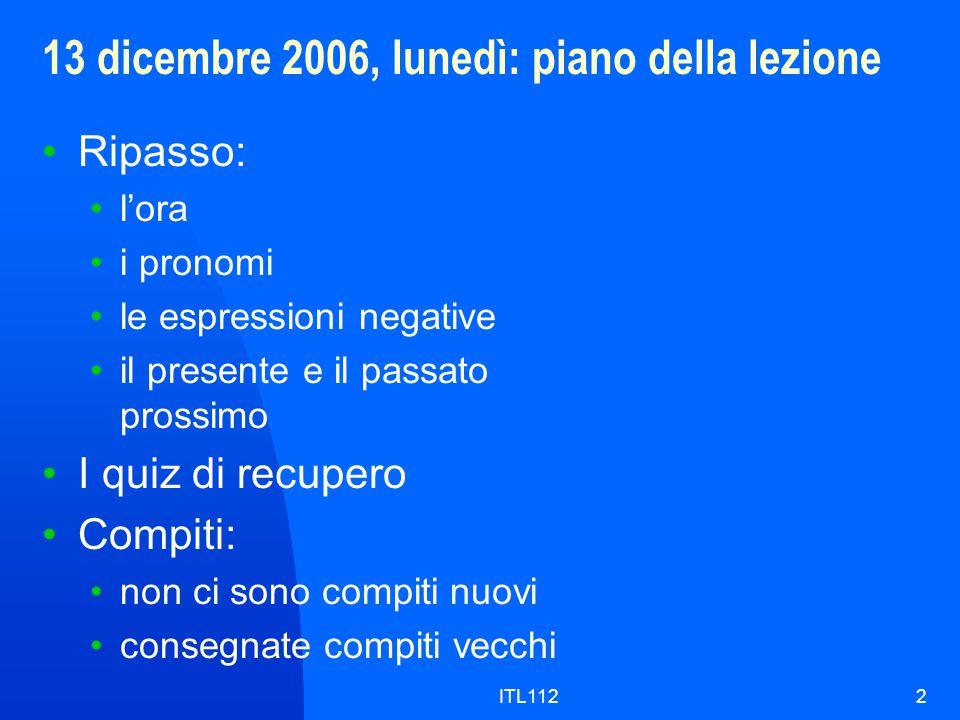 ITL1122 13 dicembre 2006, lunedì: piano della lezione Ripasso: l'ora i pronomi le espressioni negative il presente e il passato prossimo I quiz di recupero Compiti: non ci sono compiti nuovi consegnate compiti vecchi
