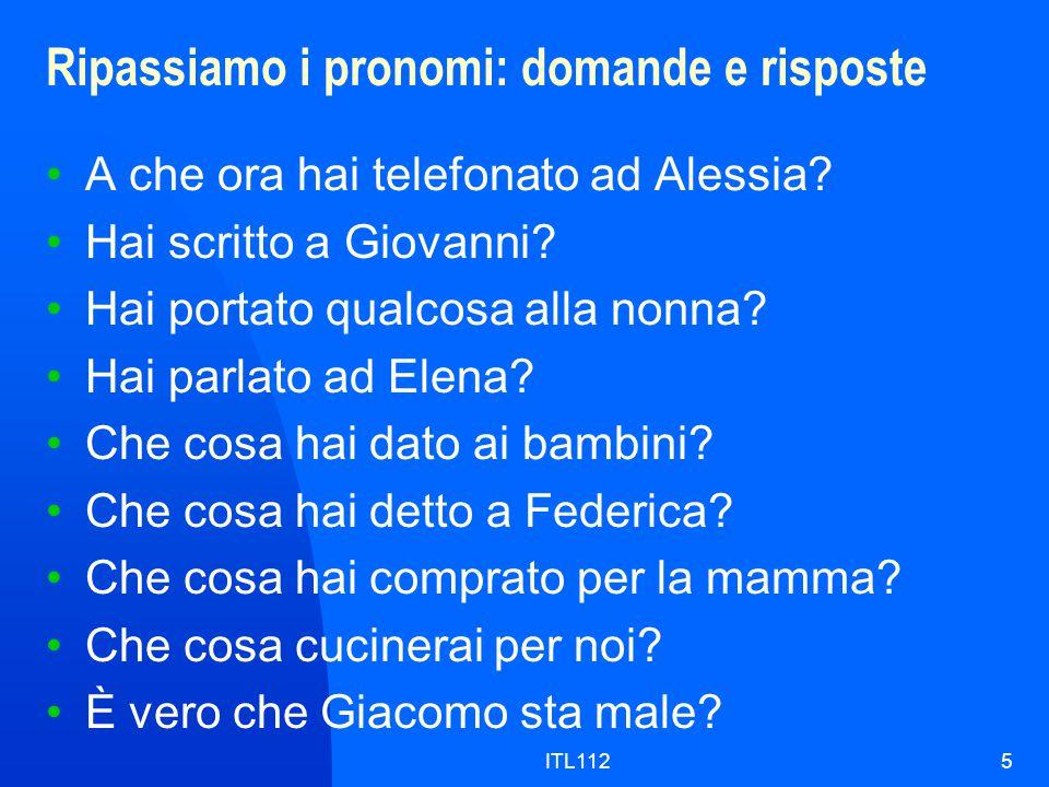 ITL1125 Ripassiamo i pronomi: domande e risposte A che ora hai telefonato ad Alessia? Hai scritto a Giovanni? Hai portato qualcosa alla nonna? Hai par