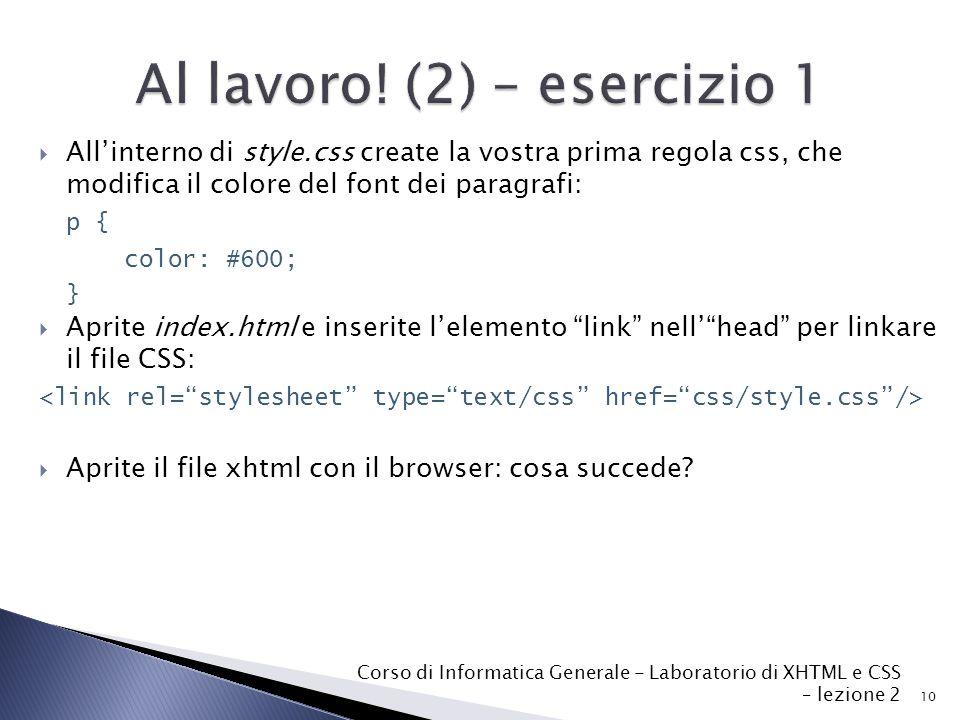  All'interno di style.css create la vostra prima regola css, che modifica il colore del font dei paragrafi: p { color: #600; }  Aprite index.html e inserite l'elemento link nell' head per linkare il file CSS:  Aprite il file xhtml con il browser: cosa succede.