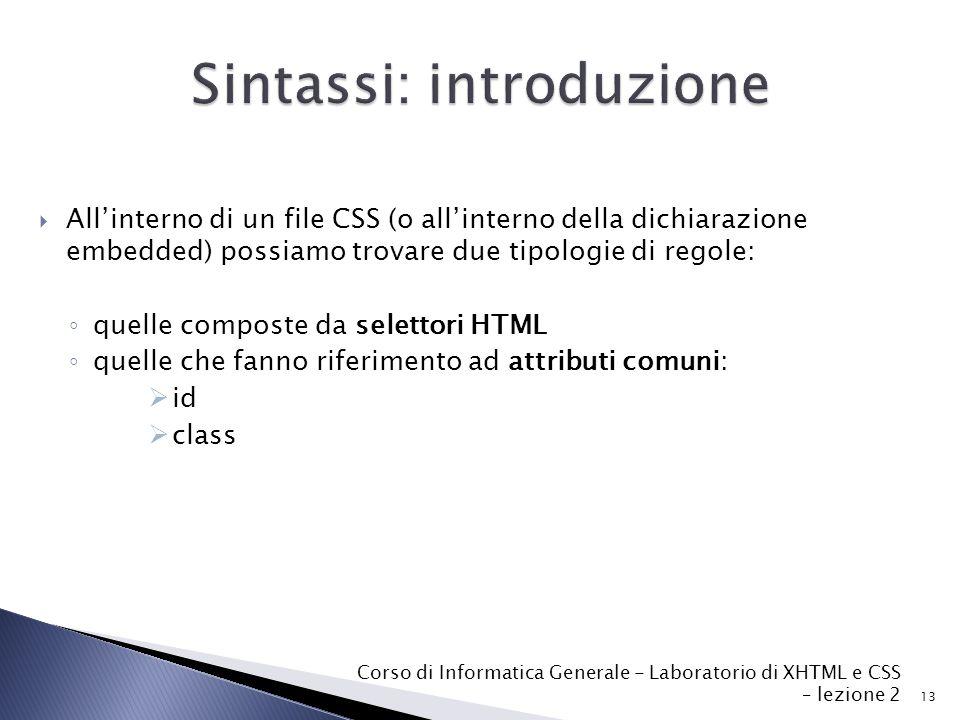  All'interno di un file CSS (o all'interno della dichiarazione embedded) possiamo trovare due tipologie di regole: ◦ quelle composte da selettori HTML ◦ quelle che fanno riferimento ad attributi comuni:  id  class 13 Corso di Informatica Generale - Laboratorio di XHTML e CSS – lezione 2