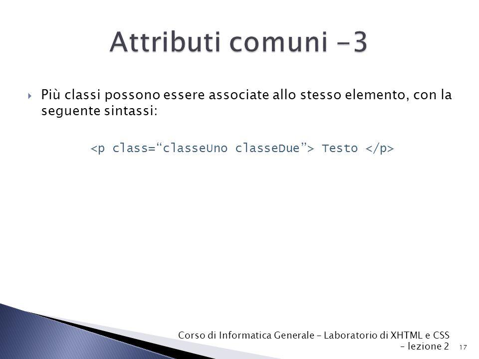  Più classi possono essere associate allo stesso elemento, con la seguente sintassi: Testo 17 Corso di Informatica Generale - Laboratorio di XHTML e CSS – lezione 2