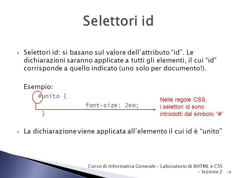 18 Corso di Informatica Generale - Laboratorio di XHTML e CSS – lezione 2  Selettori id: si basano sul valore dell'attributo id .