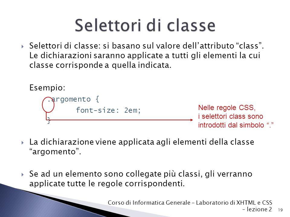 19 Corso di Informatica Generale - Laboratorio di XHTML e CSS – lezione 2  Selettori di classe: si basano sul valore dell'attributo class .