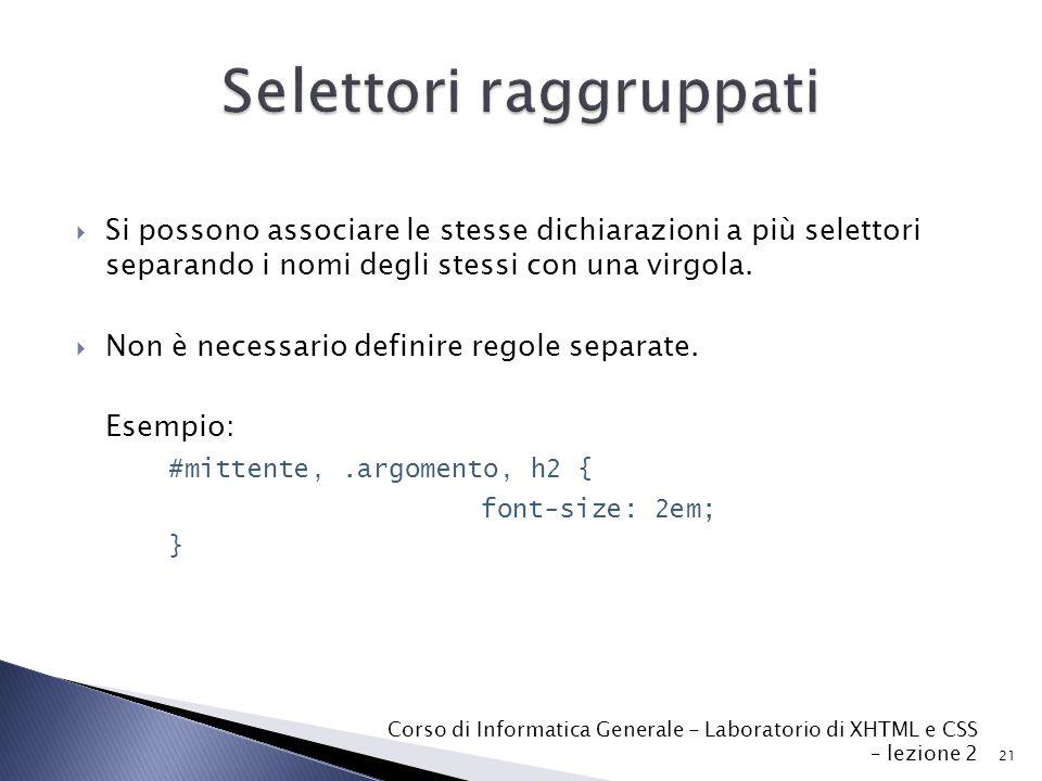 21 Corso di Informatica Generale - Laboratorio di XHTML e CSS – lezione 2  Si possono associare le stesse dichiarazioni a più selettori separando i nomi degli stessi con una virgola.