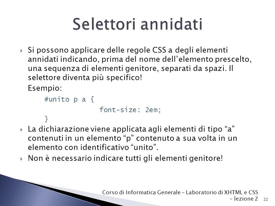 22 Corso di Informatica Generale - Laboratorio di XHTML e CSS – lezione 2  Si possono applicare delle regole CSS a degli elementi annidati indicando, prima del nome dell'elemento prescelto, una sequenza di elementi genitore, separati da spazi.