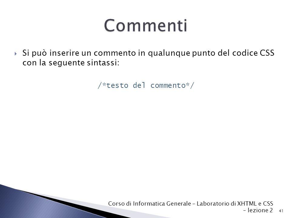  Si può inserire un commento in qualunque punto del codice CSS con la seguente sintassi: /*testo del commento*/ 41 Corso di Informatica Generale - Laboratorio di XHTML e CSS – lezione 2