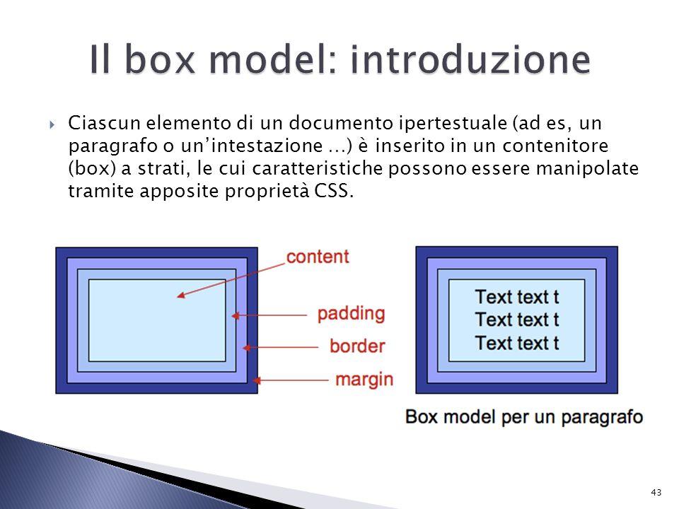  Ciascun elemento di un documento ipertestuale (ad es, un paragrafo o un'intestazione …) è inserito in un contenitore (box) a strati, le cui caratteristiche possono essere manipolate tramite apposite proprietà CSS.