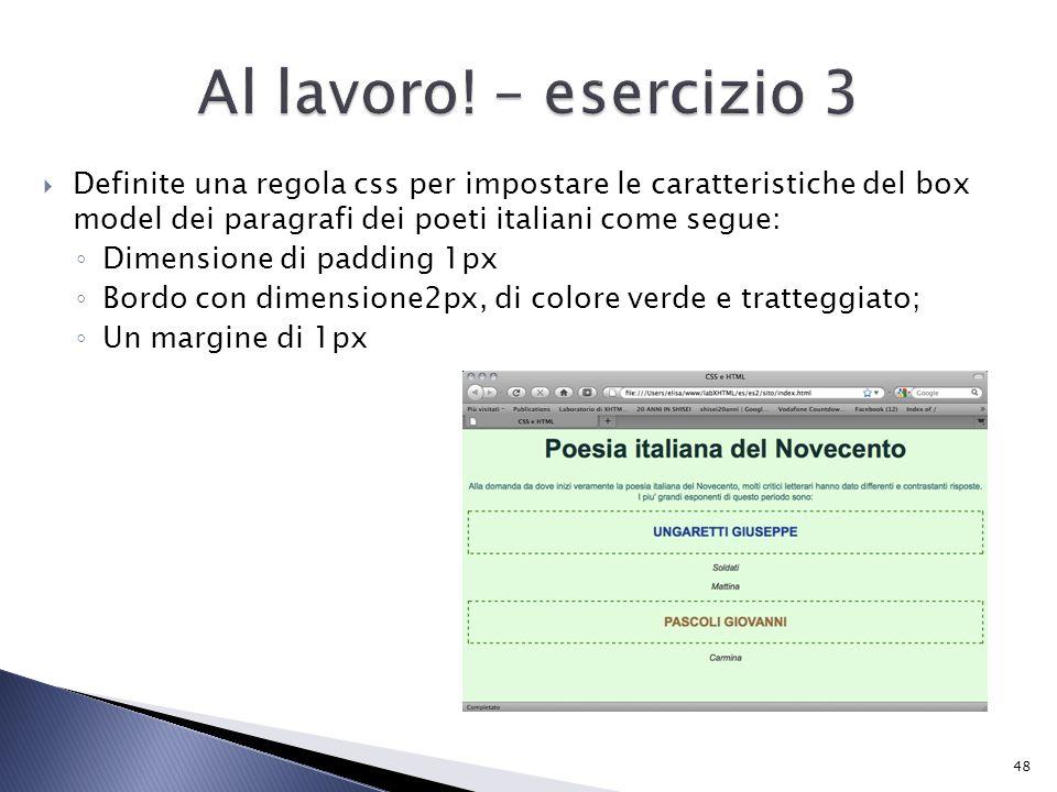  Definite una regola css per impostare le caratteristiche del box model dei paragrafi dei poeti italiani come segue: ◦ Dimensione di padding 1px ◦ Bordo con dimensione2px, di colore verde e tratteggiato; ◦ Un margine di 1px 48