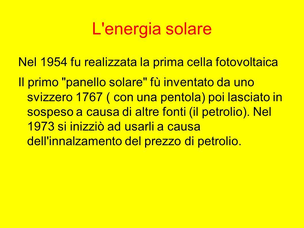 L energia solare Nel 1954 fu realizzata la prima cella fotovoltaica Il primo panello solare fù inventato da uno svizzero 1767 ( con una pentola) poi lasciato in sospeso a causa di altre fonti (il petrolio).