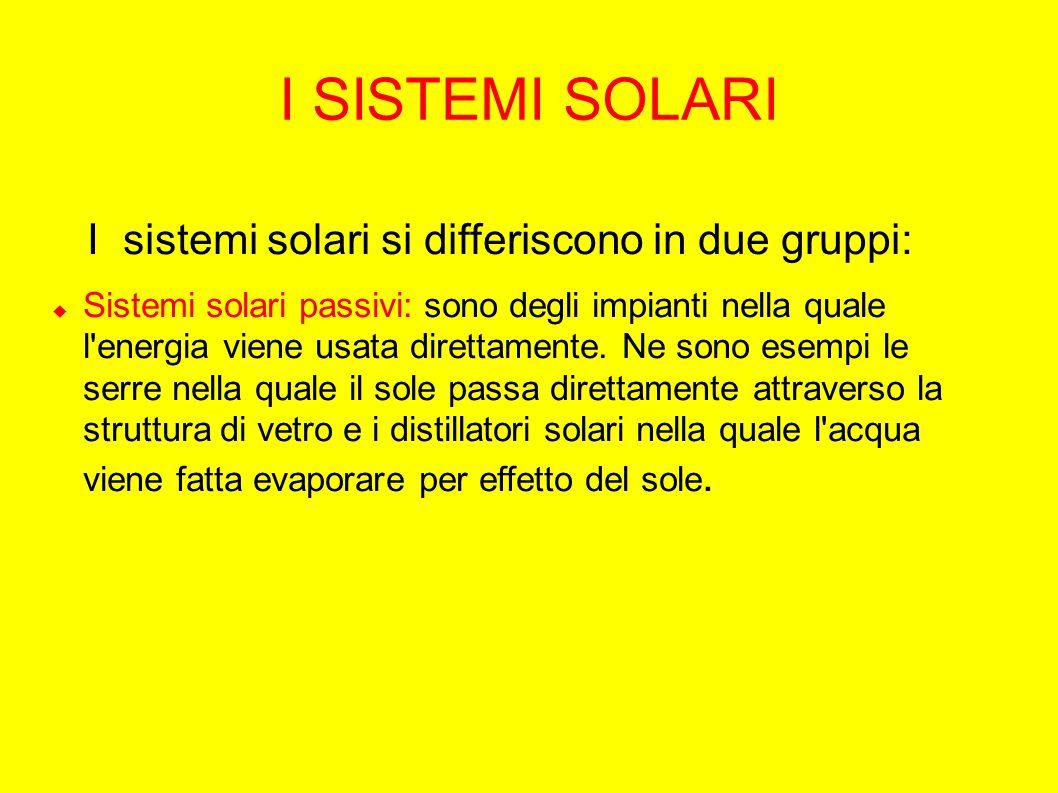 I SISTEMI SOLARI I sistemi solari si differiscono in due gruppi:  Sistemi solari passivi: sono degli impianti nella quale l energia viene usata direttamente.