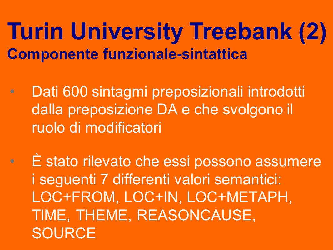 Dati 600 sintagmi preposizionali introdotti dalla preposizione DA e che svolgono il ruolo di modificatori È stato rilevato che essi possono assumere i seguenti 7 differenti valori semantici: LOC+FROM, LOC+IN, LOC+METAPH, TIME, THEME, REASONCAUSE, SOURCE Turin University Treebank (2) Componente funzionale-sintattica