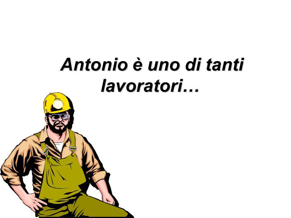 Antonio è uno di tanti lavoratori… Antonio è uno di tanti lavoratori…