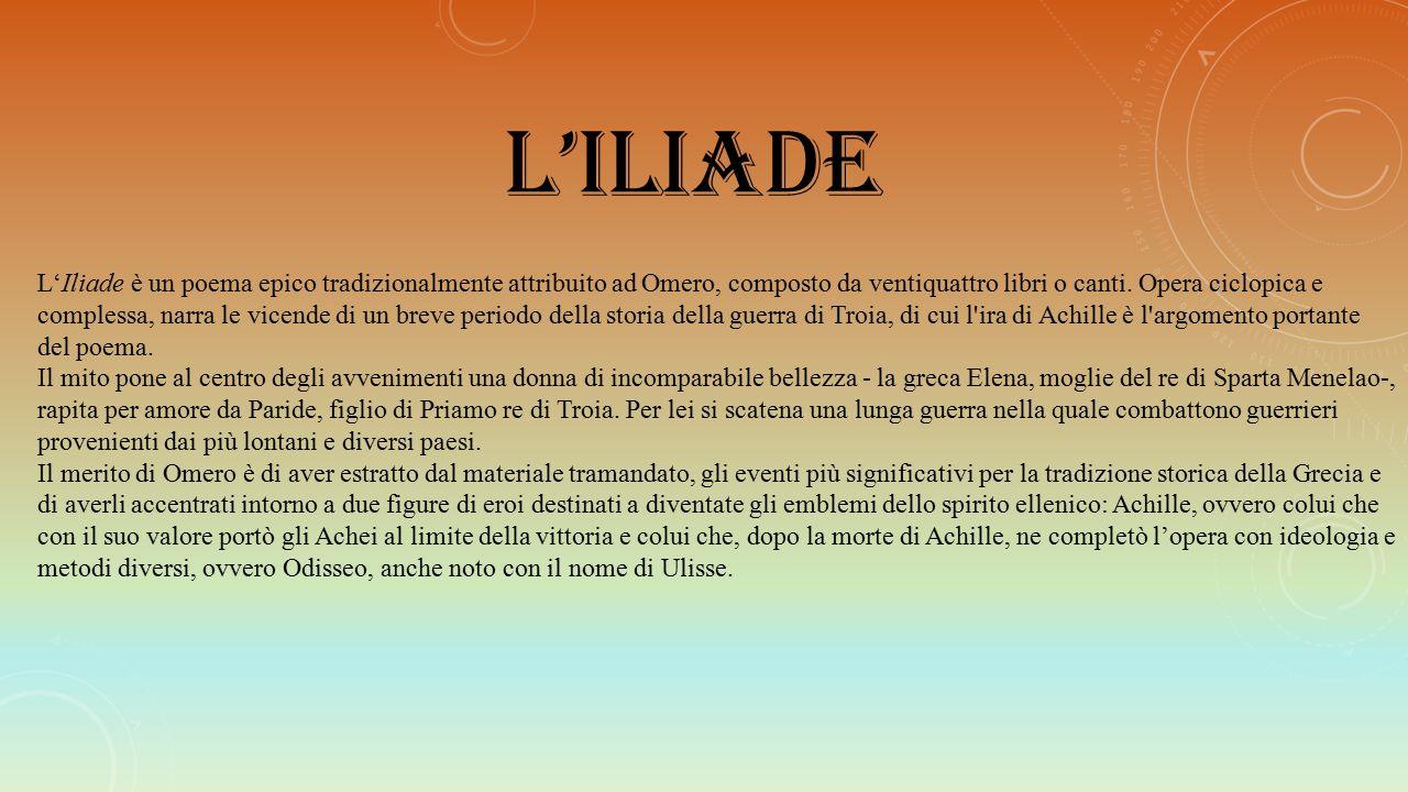 L'ILIADE L'Iliade è un poema epico tradizionalmente attribuito ad Omero, composto da ventiquattro libri o canti. Opera ciclopica e complessa, narra le