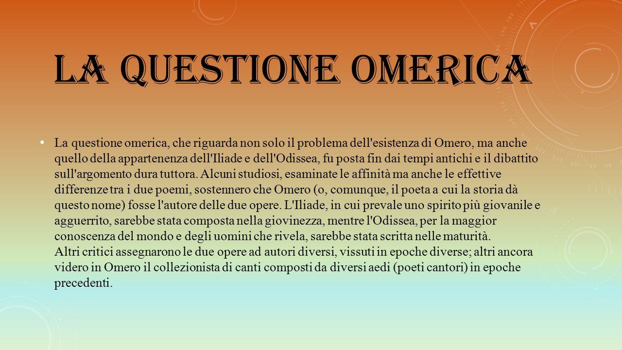 LA QUESTIONE OMERICA La questione omerica, che riguarda non solo il problema dell'esistenza di Omero, ma anche quello della appartenenza dell'Iliade e