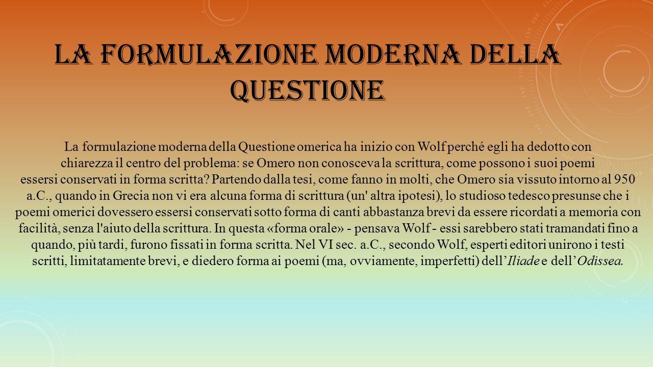 LA FORMULAZIONE MODERNA DELLA QUESTIONE La formulazione moderna della Questione omerica ha inizio con Wolf perché egli ha dedotto con chiarezza il cen