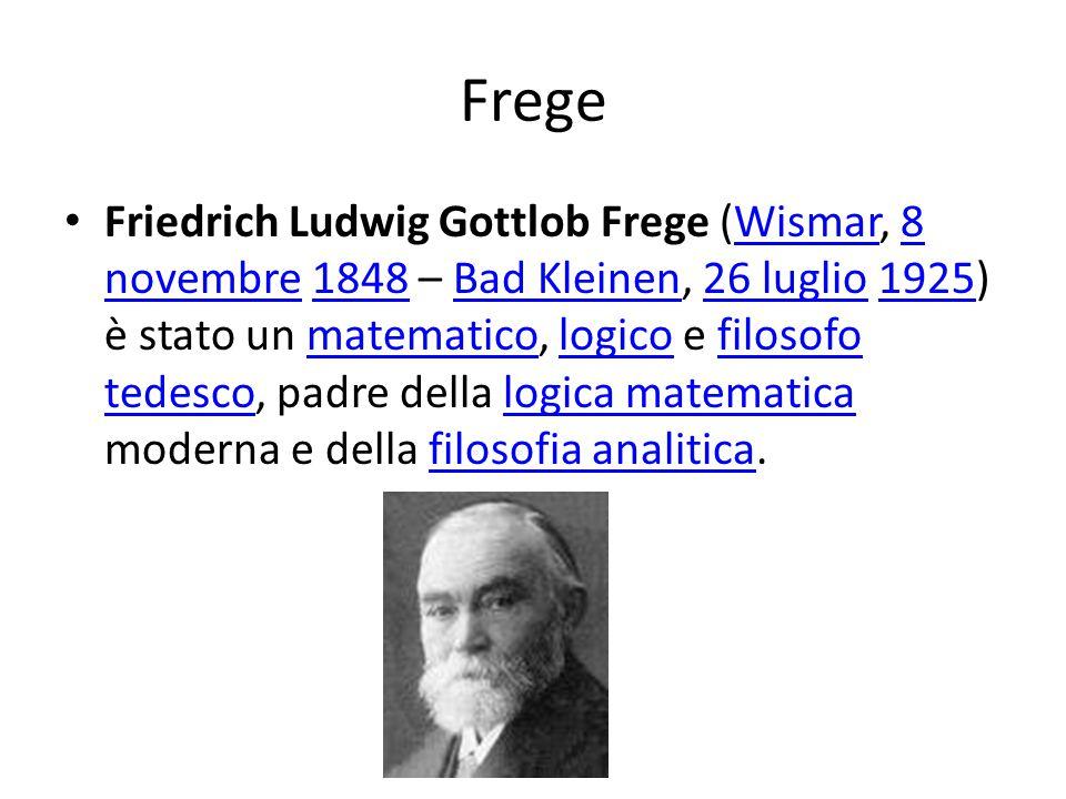 Frege Friedrich Ludwig Gottlob Frege (Wismar, 8 novembre 1848 – Bad Kleinen, 26 luglio 1925) è stato un matematico, logico e filosofo tedesco, padre della logica matematica moderna e della filosofia analitica.Wismar8 novembre1848Bad Kleinen26 luglio1925matematicologicofilosofo tedescologica matematicafilosofia analitica