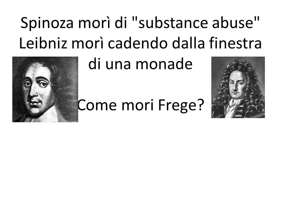 Spinoza morì di substance abuse Leibniz morì cadendo dalla finestra di una monade Come mori Frege