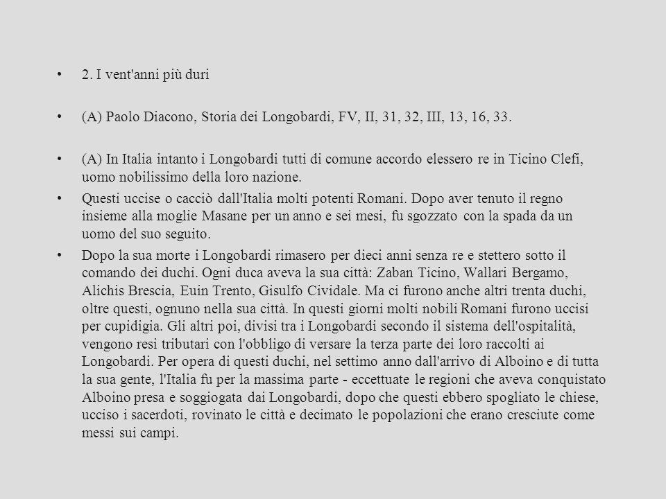 2. I vent'anni più duri (A) Paolo Diacono, Storia dei Longobardi, FV, II, 31, 32, III, 13, 16, 33. (A) In Italia intanto i Longobardi tutti di comune
